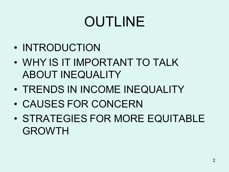 2 OUTLINE INTRODUCTION WHY IS IT IMPORTANT TO TALK ABOUT INEQUALITY TRENDS IN INCOME INEQUALITY CAUSES FOR CONCERN STRATEGIES FOR MORE EQUITABLE GROWTH