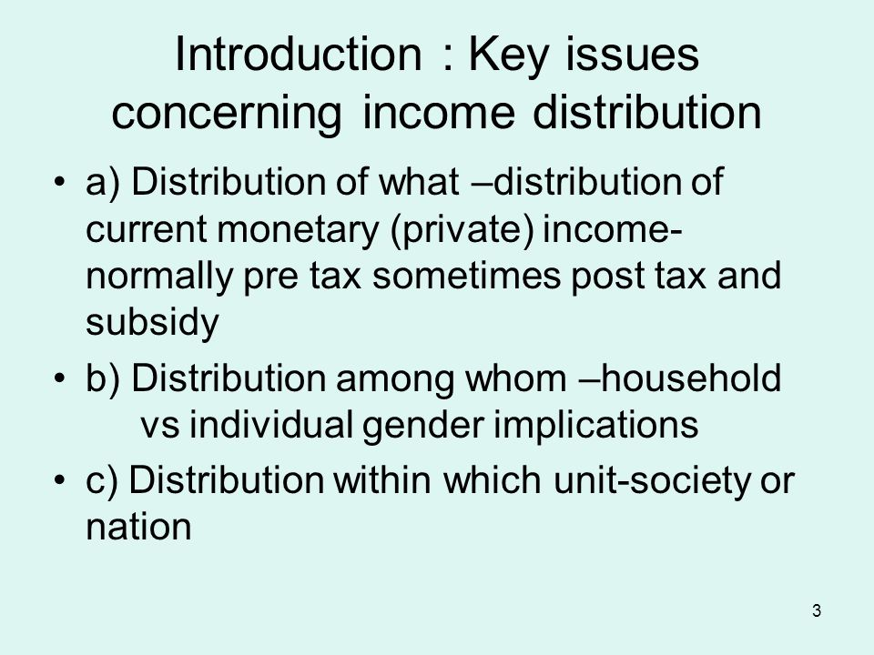 3 Introduction : Key issues concerning income distribution a) Distribution of what –distribution of current monetary (private) income- normally pre tax sometimes post tax and subsidy b) Distribution among whom –household vs individual gender implications c) Distribution within which unit-society or nation