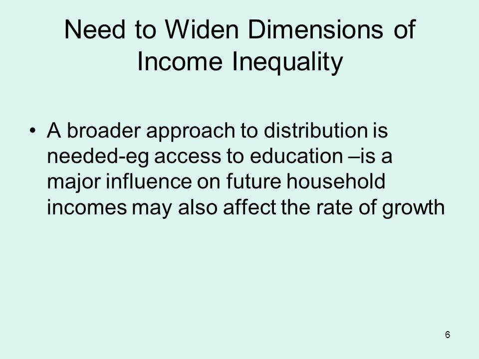 6 Need to Widen Dimensions of Income Inequality A broader approach to distribution is needed-eg access to education –is a major influence on future household incomes may also affect the rate of growth