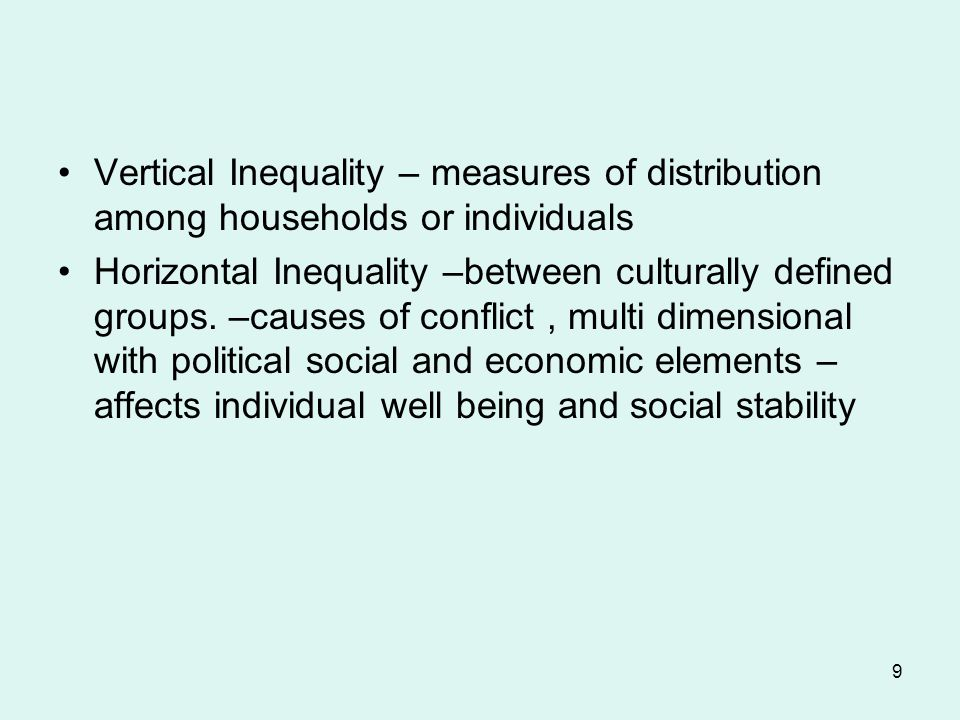 9 Vertical Inequality – measures of distribution among households or individuals Horizontal Inequality –between culturally defined groups.