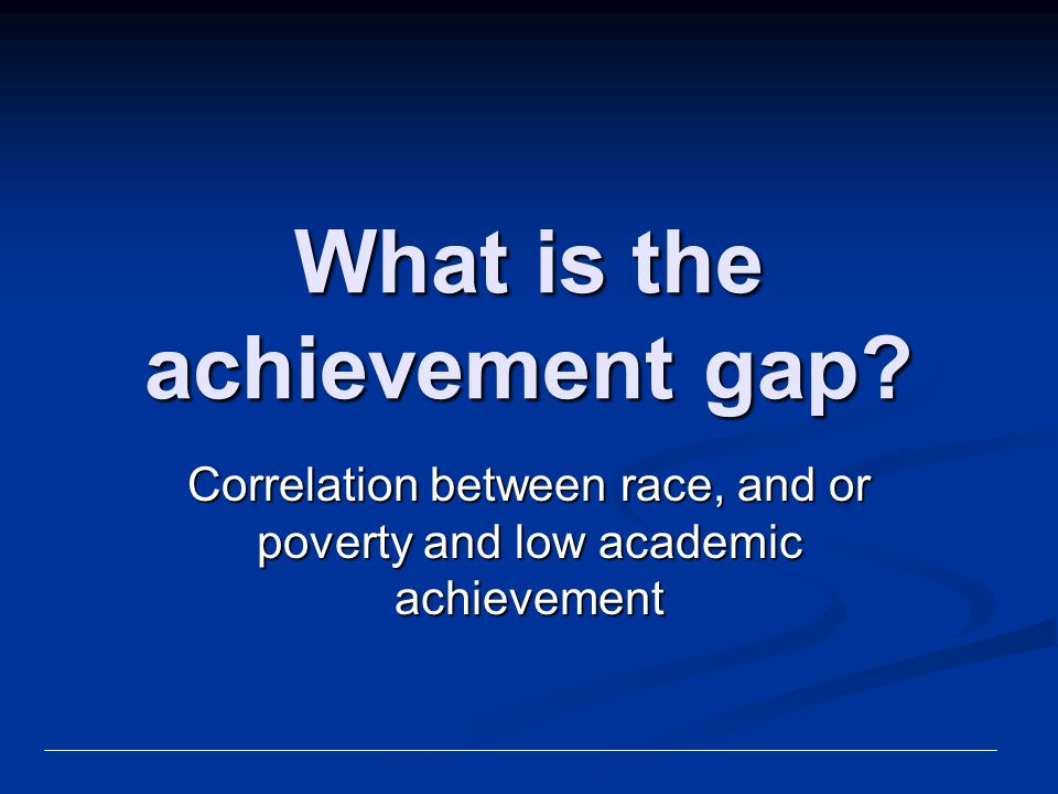 What is the achievement gap? Correlation between race, and or poverty and low academic achievement