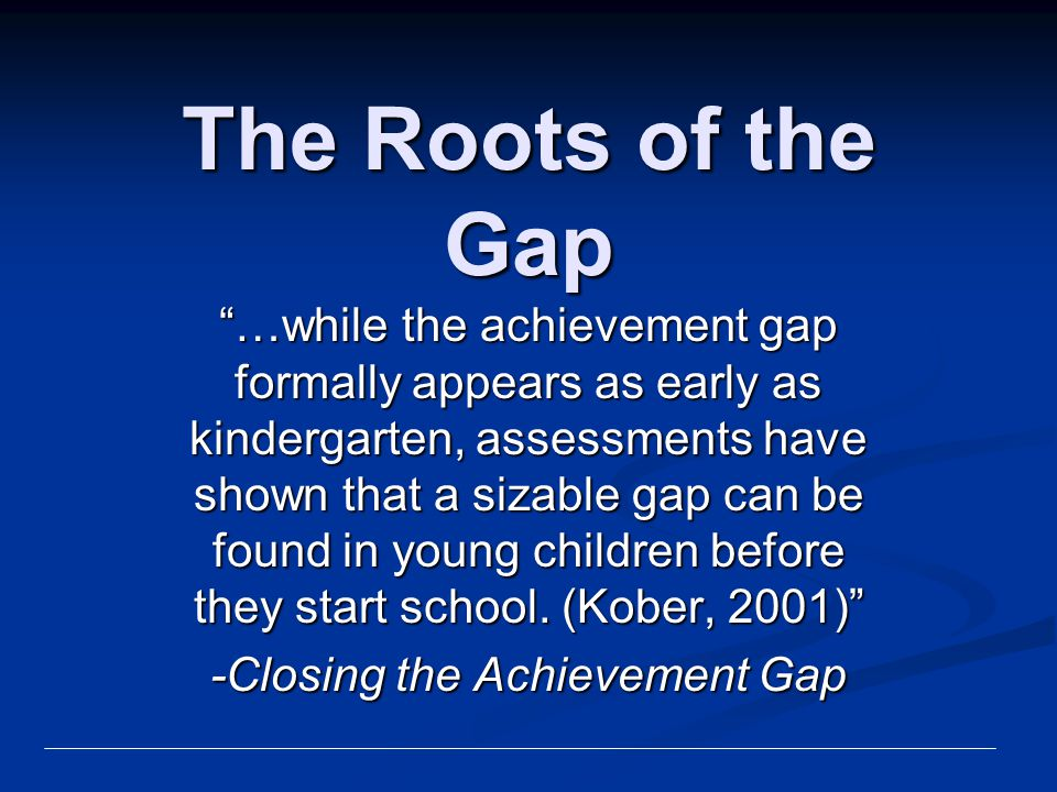 "The Roots of the Gap ""…while the achievement gap formally appears as early as kindergarten, assessments have shown that a sizable gap can be found in"