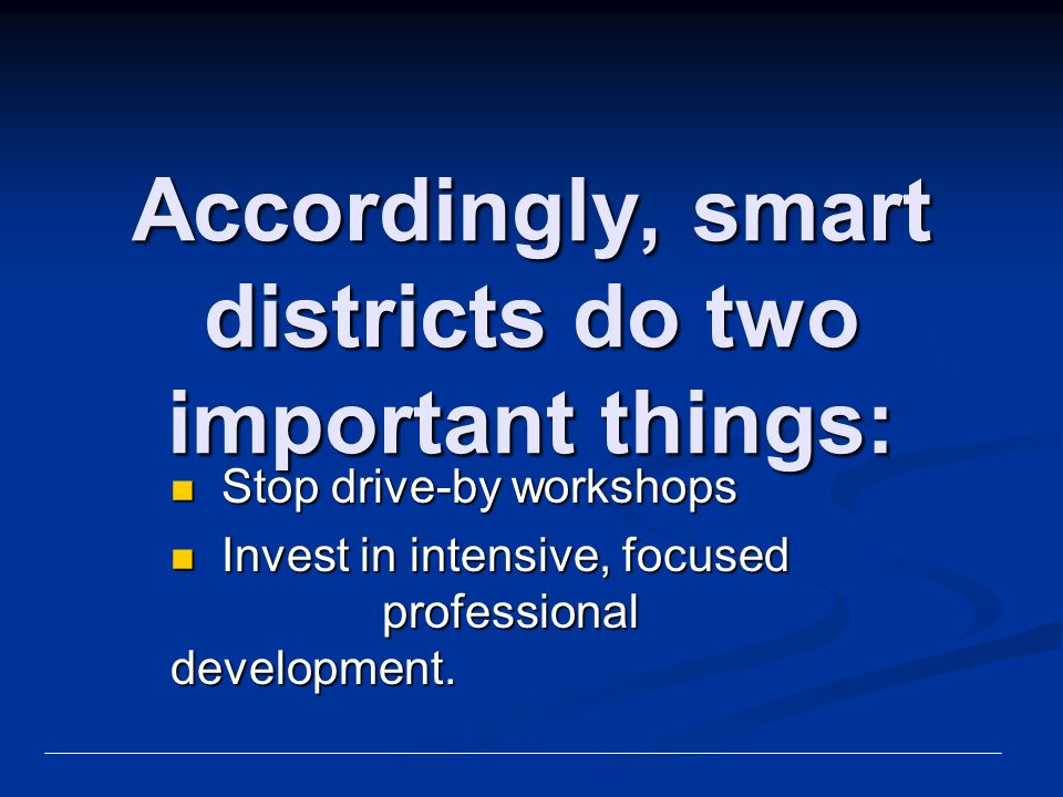 Accordingly, smart districts do two important things: Stop drive-by workshops Stop drive-by workshops Invest in intensive, focused professional develo