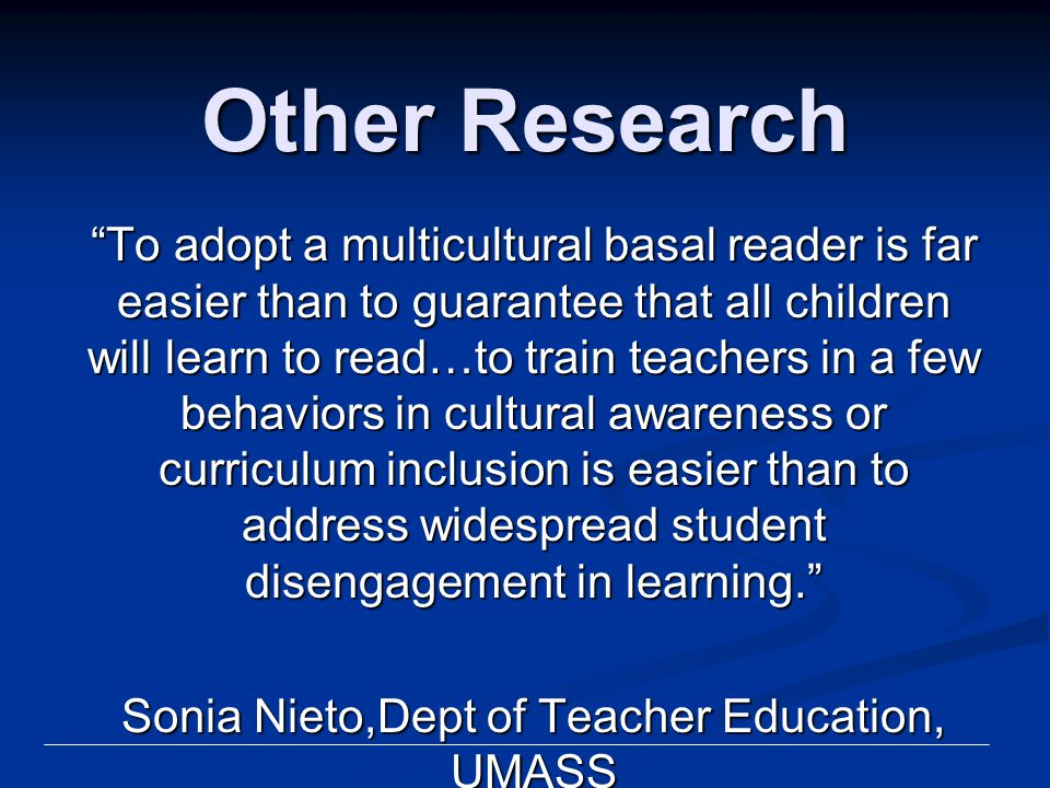 "Other Research ""To adopt a multicultural basal reader is far easier than to guarantee that all children will learn to read…to train teachers in a few"