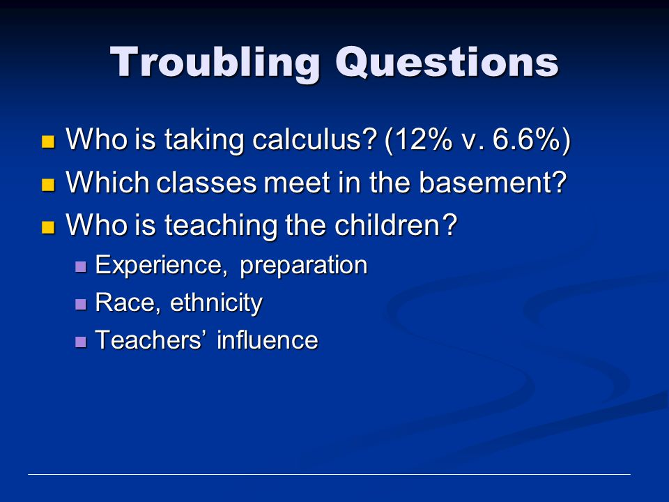 Troubling Questions Who is taking calculus? (12% v. 6.6%) Who is taking calculus? (12% v. 6.6%) Which classes meet in the basement? Which classes meet