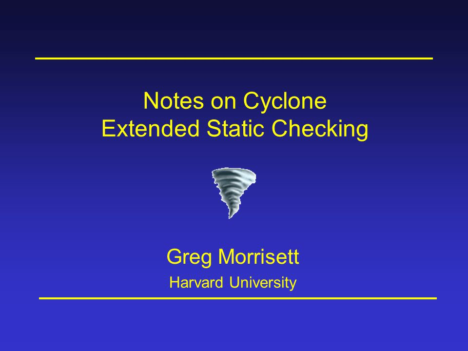 Notes on Cyclone Extended Static Checking Greg Morrisett Harvard University