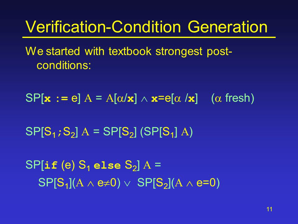 11 Verification-Condition Generation We started with textbook strongest post- conditions: SP[ x := e] A = A[  / x ]  x =e[  / x ] (  fresh) SP[S 1