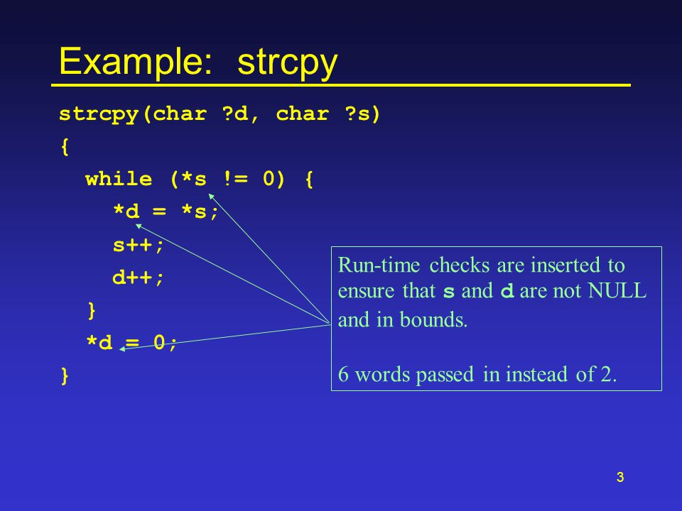 3 Example: strcpy strcpy(char ?d, char ?s) { while (*s != 0) { *d = *s; s++; d++; } *d = 0; } Run-time checks are inserted to ensure that s and d are