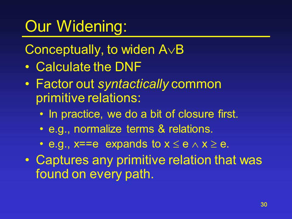 30 Our Widening: Conceptually, to widen A  B Calculate the DNF Factor out syntactically common primitive relations: In practice, we do a bit of closu