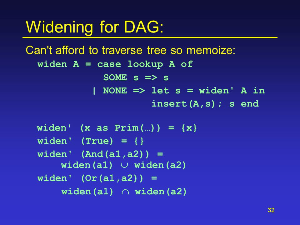 32 Widening for DAG: Can t afford to traverse tree so memoize: widen A = case lookup A of SOME s => s | NONE => let s = widen A in insert(A,s); s end widen (x as Prim(…)) = {x} widen (True) = {} widen (And(a1,a2)) = widen(a1)  widen(a2) widen (Or(a1,a2)) = widen(a1)  widen(a2)