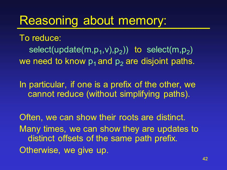 42 Reasoning about memory: To reduce: select(update(m,p 1,v),p 2 )) to select(m,p 2 ) we need to know p 1 and p 2 are disjoint paths. In particular, i