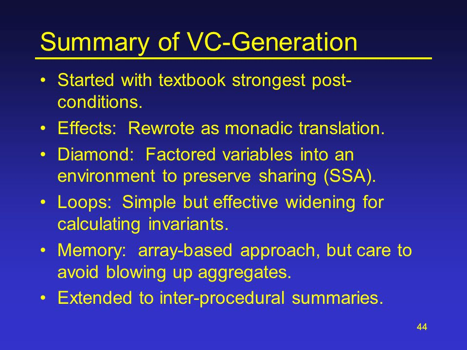44 Summary of VC-Generation Started with textbook strongest post- conditions. Effects: Rewrote as monadic translation. Diamond: Factored variables int