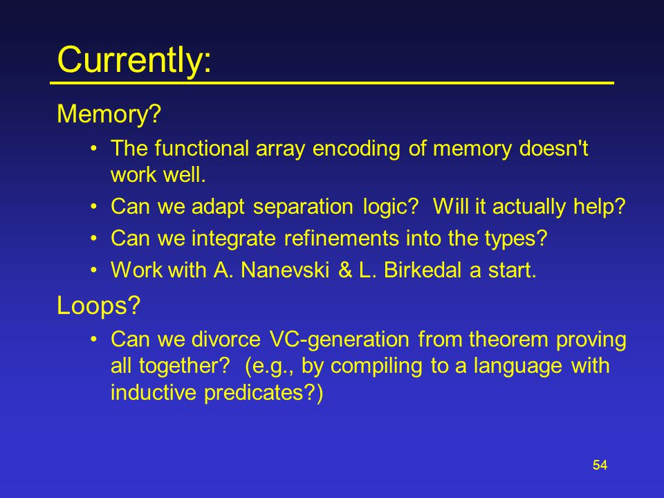 54 Currently: Memory? The functional array encoding of memory doesn't work well. Can we adapt separation logic? Will it actually help? Can we integrat