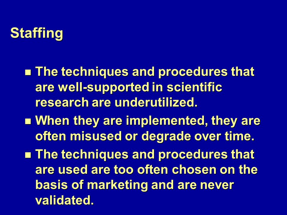 Staffing n The techniques and procedures that are well-supported in scientific research are underutilized.