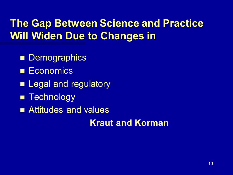 15 The Gap Between Science and Practice Will Widen Due to Changes in n n Demographics n n Economics n n Legal and regulatory n n Technology n n Attitudes and values Kraut and Korman