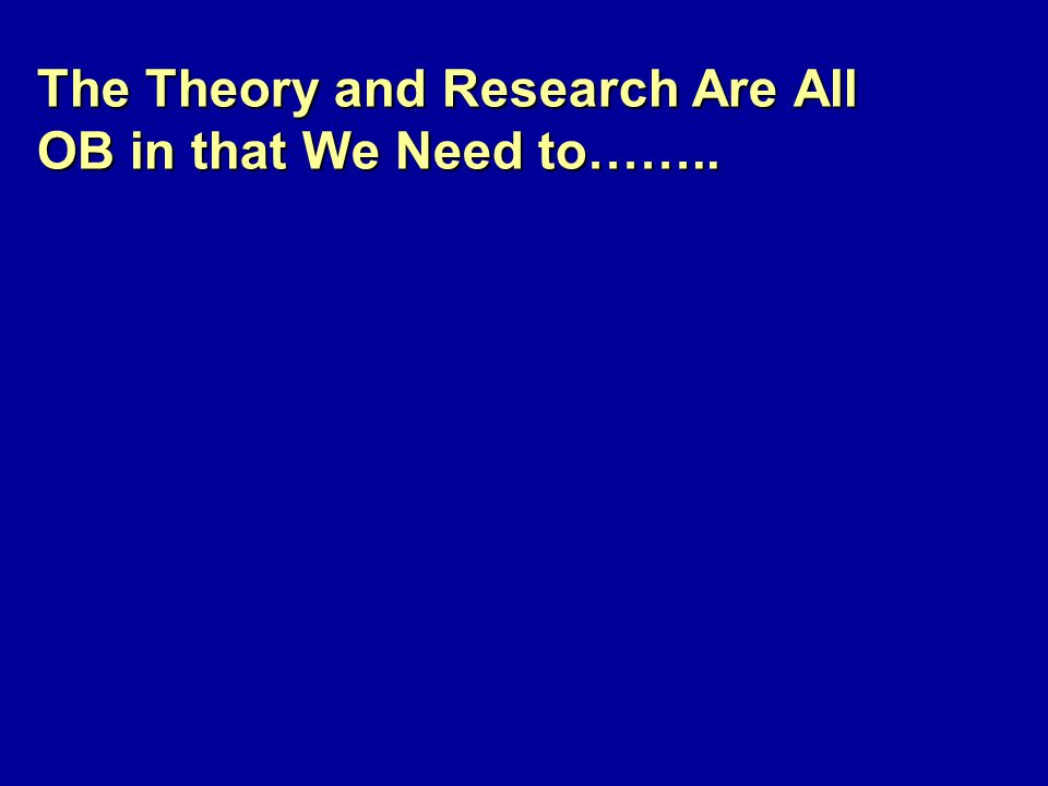 The Theory and Research Are All OB in that We Need to……..