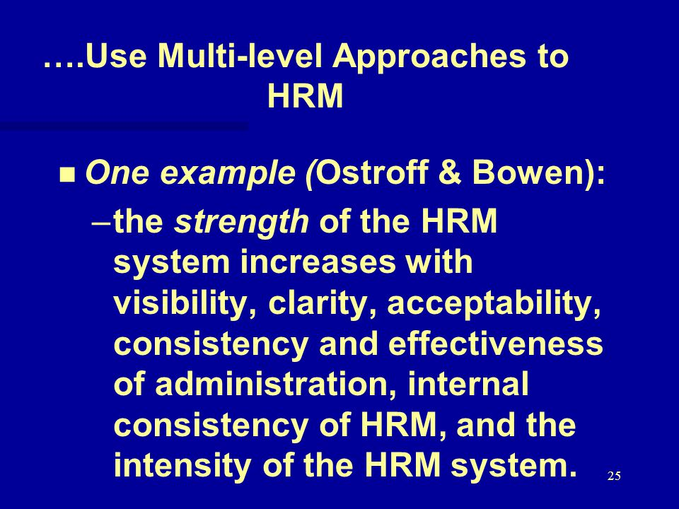 25 ….Use Multi-level Approaches to HRM One example (Ostroff & Bowen): – –the strength of the HRM system increases with visibility, clarity, acceptability, consistency and effectiveness of administration, internal consistency of HRM, and the intensity of the HRM system.