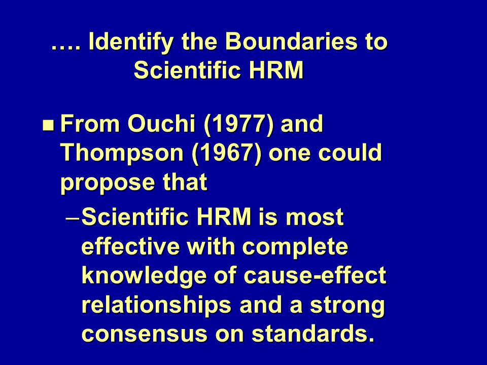 …. Identify the Boundaries to Scientific HRM n From Ouchi (1977) and Thompson (1967) one could propose that –Scientific HRM is most effective with com
