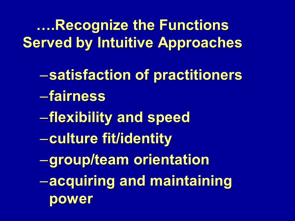 ….Recognize the Functions Served by Intuitive Approaches –satisfaction of practitioners –fairness –flexibility and speed –culture fit/identity –group/team orientation –acquiring and maintaining power