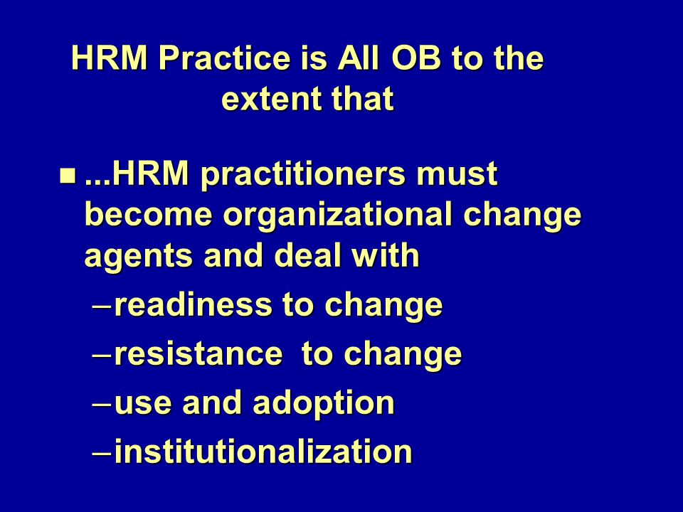 HRM Practice is All OB to the extent that n...HRM practitioners must become organizational change agents and deal with –readiness to change –resistance to change –use and adoption –institutionalization