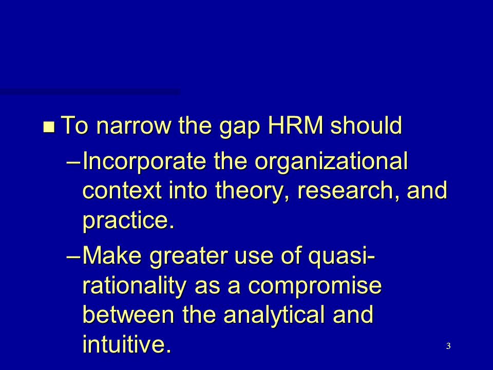 3 n To narrow the gap HRM should –Incorporate the organizational context into theory, research, and practice.
