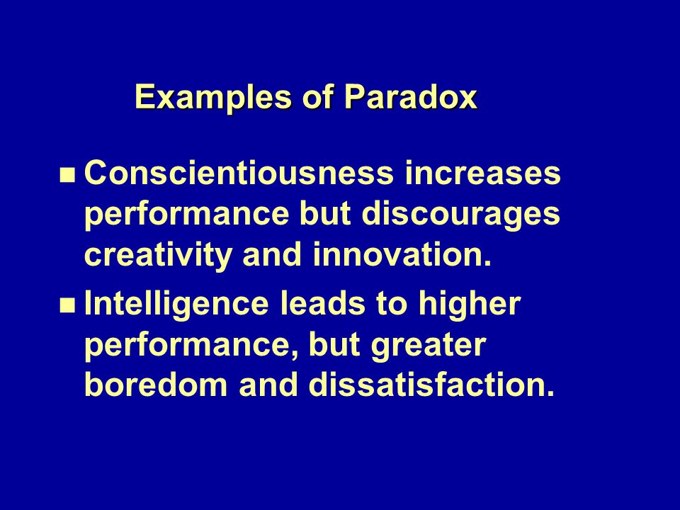 Examples of Paradox n n Conscientiousness increases performance but discourages creativity and innovation.