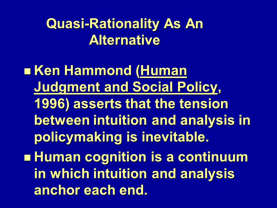 Quasi-Rationality As An Alternative n Ken Hammond (Human Judgment and Social Policy, 1996) asserts that the tension between intuition and analysis in policymaking is inevitable.