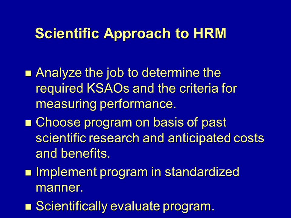 Scientific Approach to HRM n Analyze the job to determine the required KSAOs and the criteria for measuring performance.