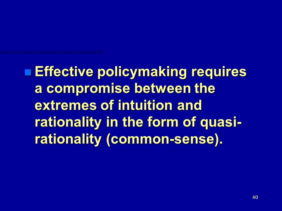 40 n Effective policymaking requires a compromise between the extremes of intuition and rationality in the form of quasi- rationality (common-sense).