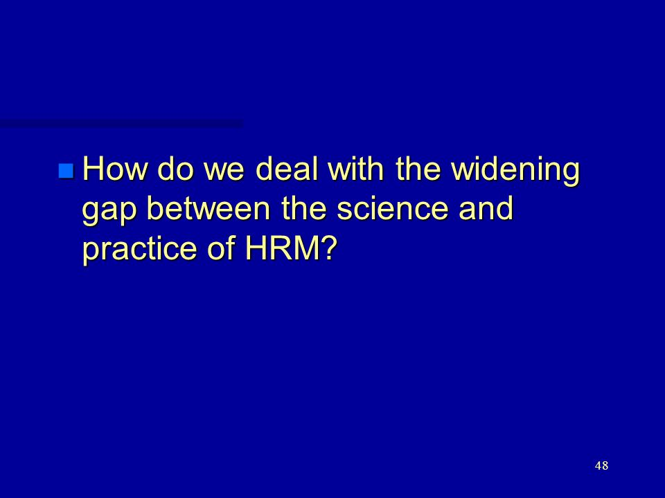 48 n How do we deal with the widening gap between the science and practice of HRM?