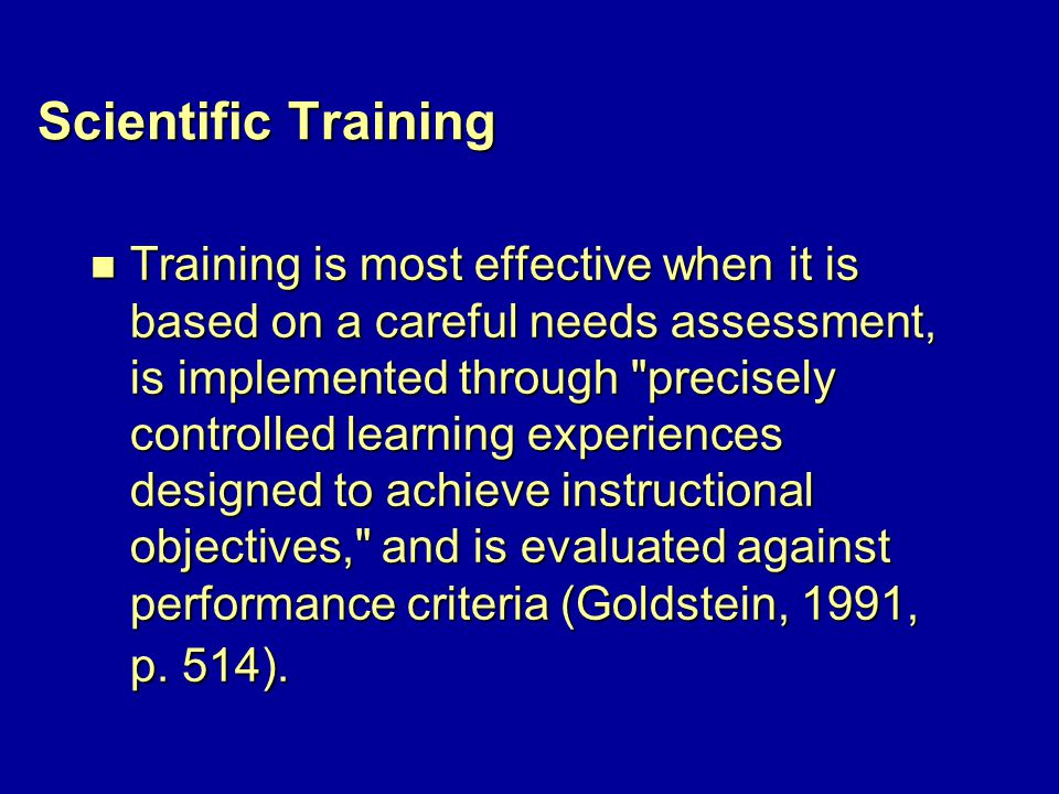 Scientific Training n Training is most effective when it is based on a careful needs assessment, is implemented through precisely controlled learning experiences designed to achieve instructional objectives, and is evaluated against performance criteria (Goldstein, 1991, p.