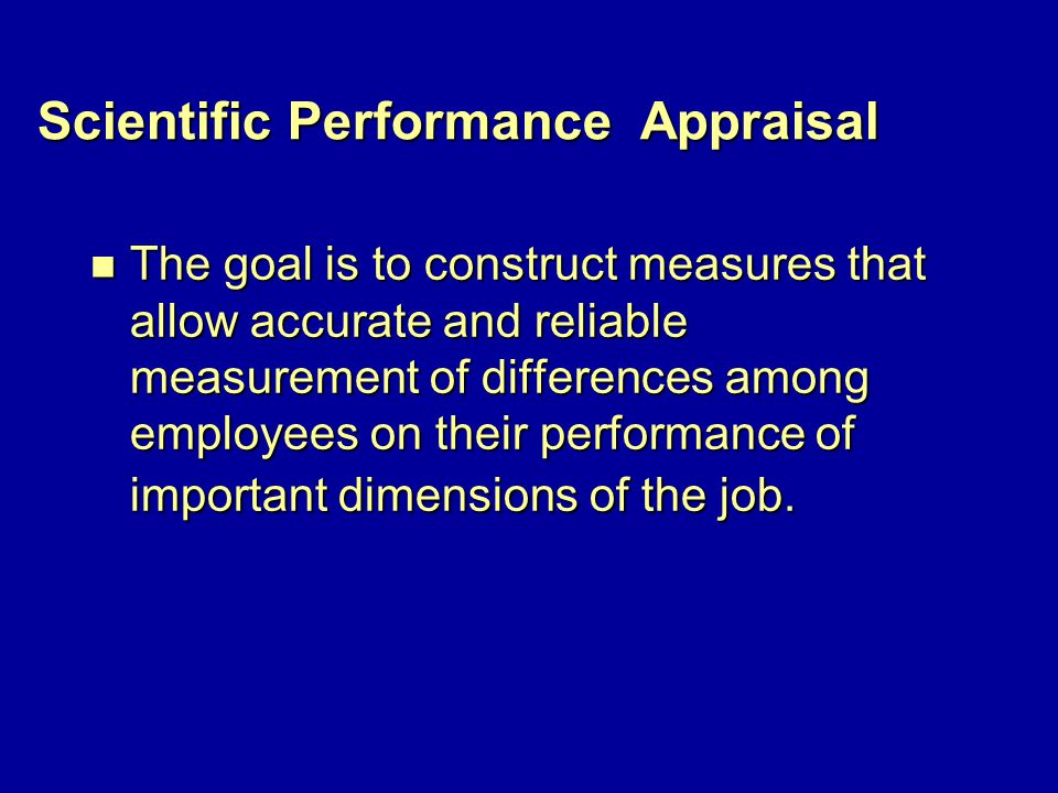 Scientific Performance Appraisal n The goal is to construct measures that allow accurate and reliable measurement of differences among employees on their performance of important dimensions of the job.