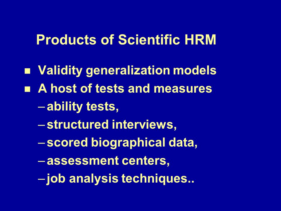 Products of Scientific HRM Validity generalization models n n A host of tests and measures – –ability tests, – –structured interviews, – –scored biographical data, – –assessment centers, – –job analysis techniques..