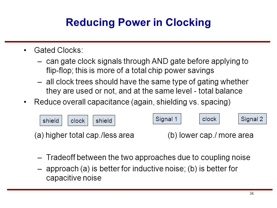 33 Power dissipation in Clocks Significant power dissipation can occur in clocks in high- performance designs: clock switches on every cycle so P= CV 2 f (i.e.,  =1) clock capacitance can be ~nF range, say 1nF = 1000pF assuming a power supply of 1.8V, CV = 1800pC of charge if clock switches every 2ns (500MHz), that's 0.9A for V DD = 1.8V, P=IV=0.9(1.8)=1.6W in the clock circuit alone Much of the power (and the skew) occurs in the final drivers due to the sizing up of buffers to drive the flip-flops Key to reducing the power is to examine equation CV 2 f and reduce the terms wherever possible –V DD is usually given to us; would not want to reduce swing due to coupling noise, etc.