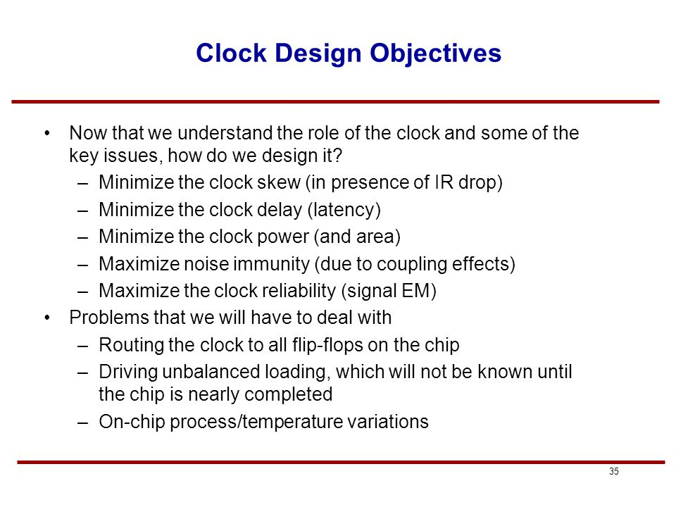 34 Reducing Power in Clocking Gated Clocks: –can gate clock signals through AND gate before applying to flip-flop; this is more of a total chip power savings –all clock trees should have the same type of gating whether they are used or not, and at the same level - total balance Reduce overall capacitance (again, shielding vs.