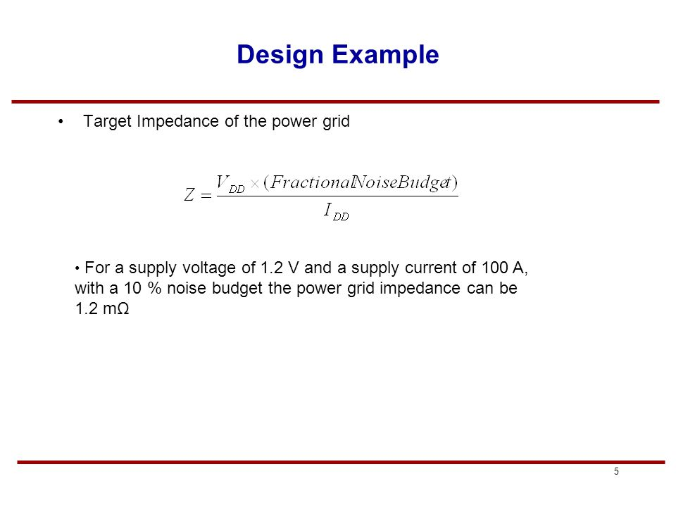 4 Purpose of Power Distribution Goal of power distribution system is to deliver the required current across the chip while maintaining the voltage levels necessary for proper operation of logic circuits Must route both power and ground to all gates Design Challenges: –How many power and ground pins should we allocate.