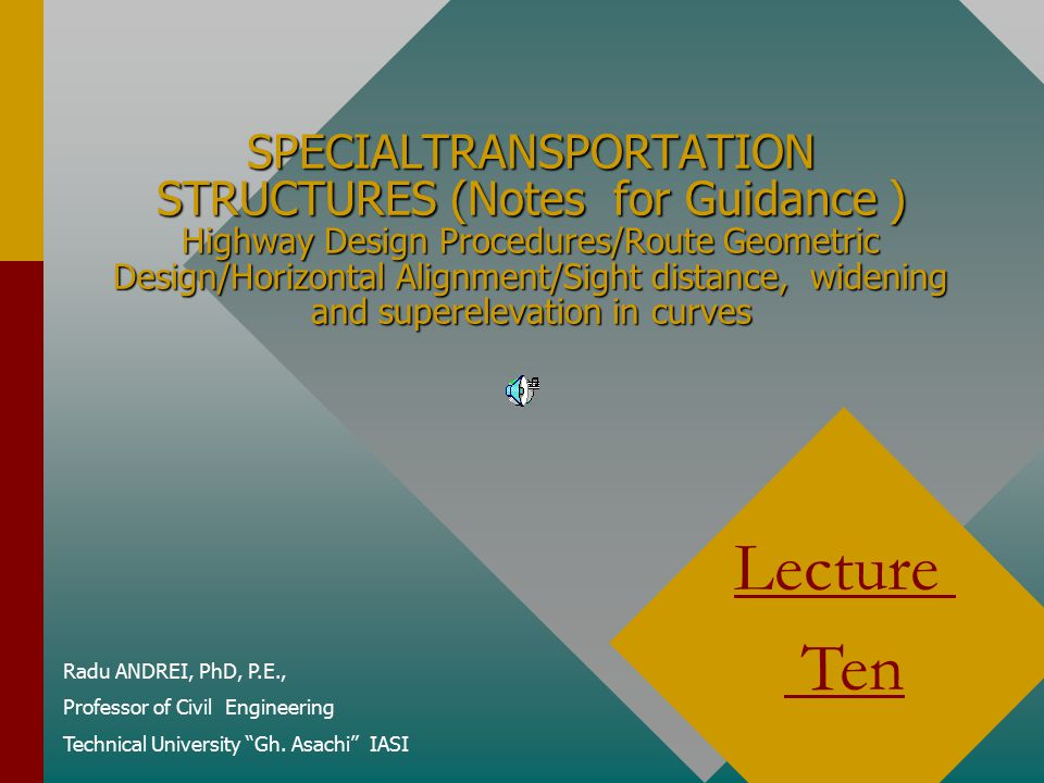 SPECIALTRANSPORTATION STRUCTURES (Notes for Guidance ) Highway Design Procedures/Route Geometric Design/Horizontal Alignment/Sight distance, widening and superelevation in curves Radu ANDREI, PhD, P.E., Professor of Civil Engineering Technical University Gh.