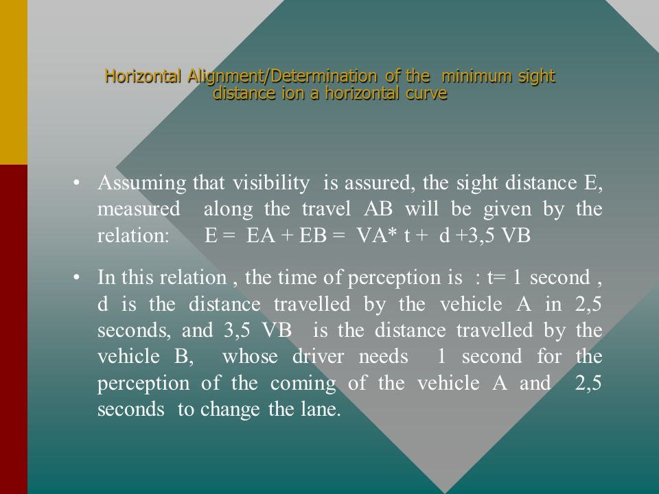 Horizontal Alignment/Determination of the minimum sight distance ion a horizontal curve Assuming that visibility is assured, the sight distance E, measured along the travel AB will be given by the relation:E = EA + EB = VA* t + d +3,5 VB In this relation, the time of perception is : t= 1 second, d is the distance travelled by the vehicle A in 2,5 seconds, and 3,5 VB is the distance travelled by the vehicle B, whose driver needs 1 second for the perception of the coming of the vehicle A and 2,5 seconds to change the lane.