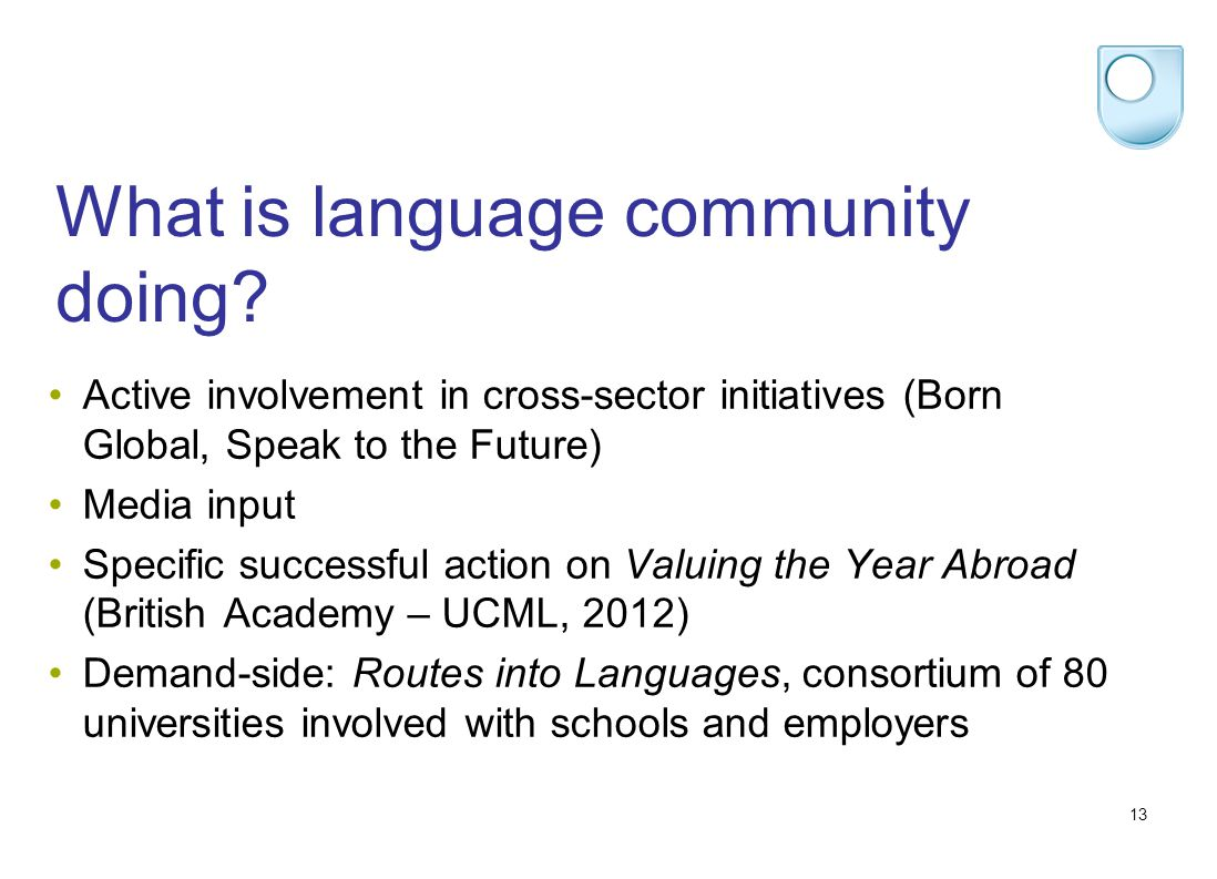 13 What is language community doing? Active involvement in cross-sector initiatives (Born Global, Speak to the Future) Media input Specific successful