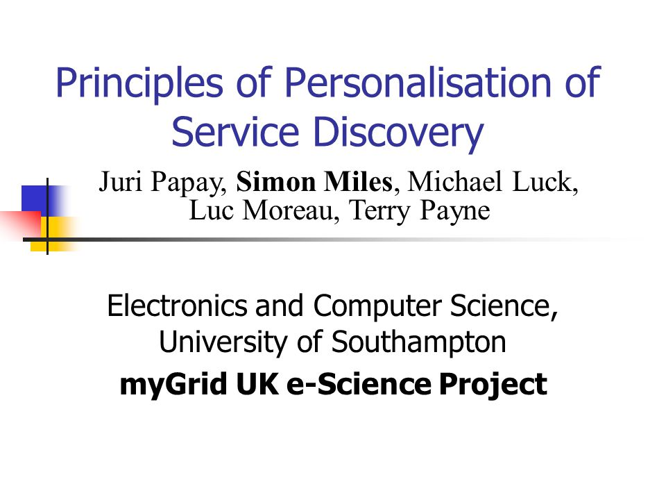 Principles of Personalisation of Service Discovery Electronics and Computer Science, University of Southampton myGrid UK e-Science Project Juri Papay, Simon Miles, Michael Luck, Luc Moreau, Terry Payne