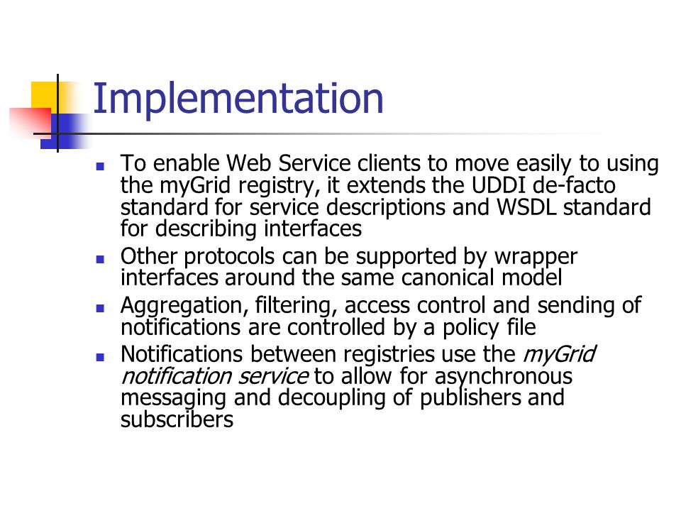 Implementation To enable Web Service clients to move easily to using the myGrid registry, it extends the UDDI de-facto standard for service descriptions and WSDL standard for describing interfaces Other protocols can be supported by wrapper interfaces around the same canonical model Aggregation, filtering, access control and sending of notifications are controlled by a policy file Notifications between registries use the myGrid notification service to allow for asynchronous messaging and decoupling of publishers and subscribers