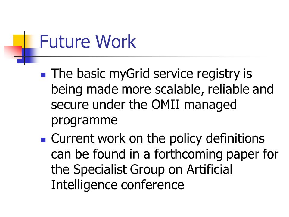 Future Work The basic myGrid service registry is being made more scalable, reliable and secure under the OMII managed programme Current work on the policy definitions can be found in a forthcoming paper for the Specialist Group on Artificial Intelligence conference
