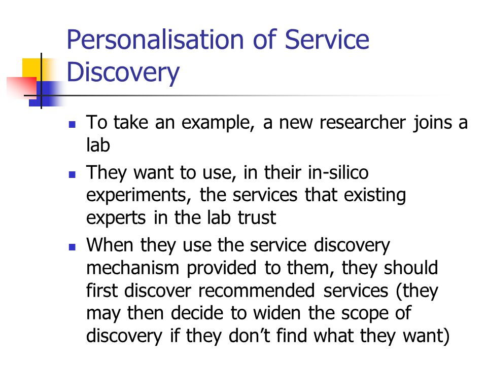 Personalisation of Service Discovery To take an example, a new researcher joins a lab They want to use, in their in-silico experiments, the services that existing experts in the lab trust When they use the service discovery mechanism provided to them, they should first discover recommended services (they may then decide to widen the scope of discovery if they don't find what they want)