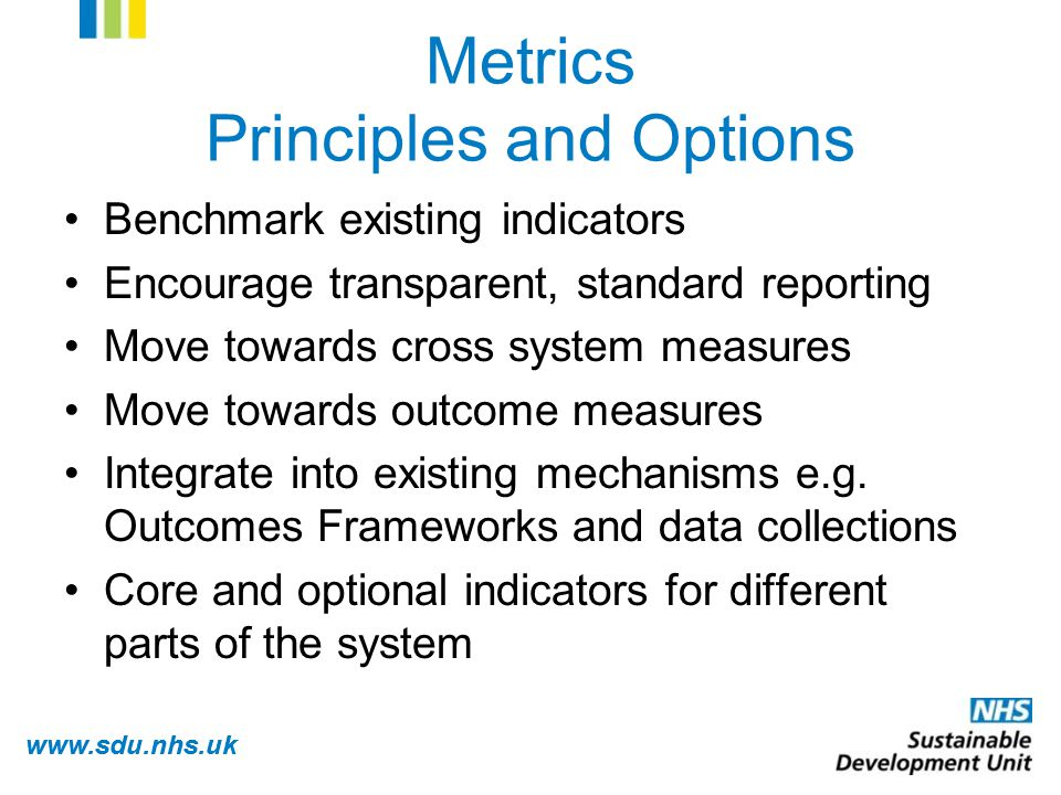 www.sdu.nhs.uk Metrics Principles and Options Benchmark existing indicators Encourage transparent, standard reporting Move towards cross system measures Move towards outcome measures Integrate into existing mechanisms e.g.