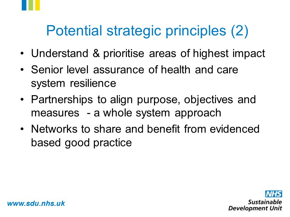 www.sdu.nhs.uk Understand & prioritise areas of highest impact Senior level assurance of health and care system resilience Partnerships to align purpose, objectives and measures - a whole system approach Networks to share and benefit from evidenced based good practice Potential strategic principles (2)