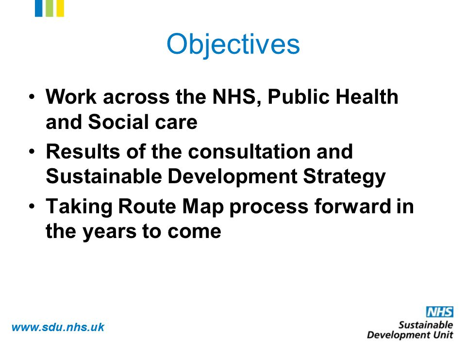 www.sdu.nhs.uk Objectives Work across the NHS, Public Health and Social care Results of the consultation and Sustainable Development Strategy Taking Route Map process forward in the years to come