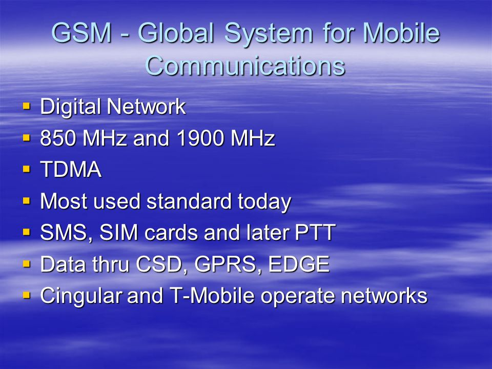GSM - Global System for Mobile Communications  Digital Network  850 MHz and 1900 MHz  TDMA  Most used standard today  SMS, SIM cards and later PTT  Data thru CSD, GPRS, EDGE  Cingular and T-Mobile operate networks