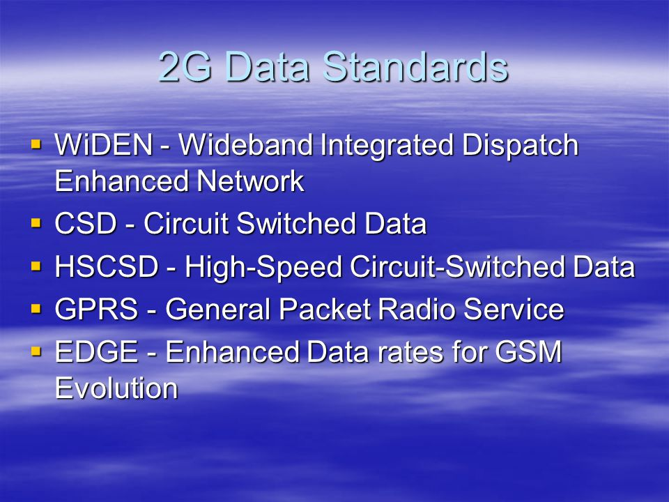 2G Data Standards  WiDEN - Wideband Integrated Dispatch Enhanced Network  CSD - Circuit Switched Data  HSCSD - High-Speed Circuit-Switched Data  GPRS - General Packet Radio Service  EDGE - Enhanced Data rates for GSM Evolution