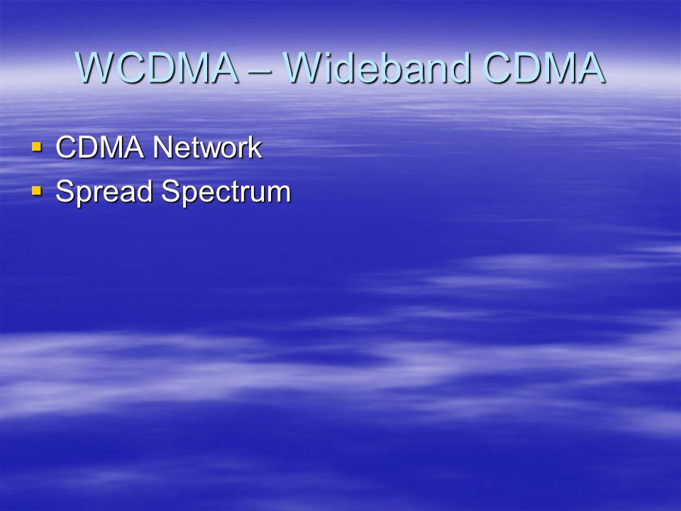 WCDMA – Wideband CDMA  CDMA Network  Spread Spectrum