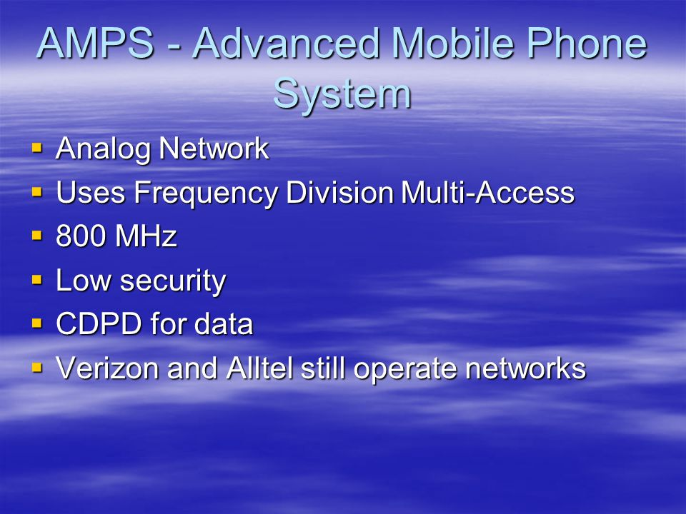 AMPS - Advanced Mobile Phone System  Analog Network  Uses Frequency Division Multi-Access  800 MHz  Low security  CDPD for data  Verizon and Alltel still operate networks